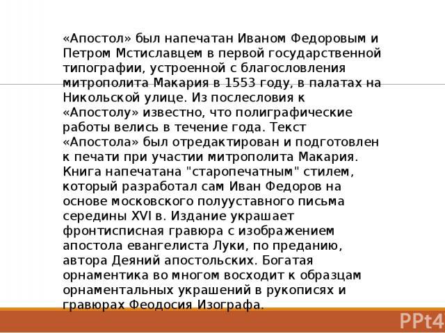 «Апостол» был напечатан Иваном Федоровым и Петром Мстиславцем в первой государственной типографии, устроенной с благословления митрополита Макария в 1553 году, в палатах на Никольской улице. Из послесловия к «Апостолу» известно, что полиграфические …
