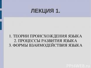 ЛЕКЦИЯ 1. 1. ТЕОРИИ ПРОИСХОЖДЕНИЯ ЯЗЫКА 2. ПРОЦЕССЫ РАЗВИТИЯ ЯЗЫКА 3. ФОРМЫ ВЗАИ