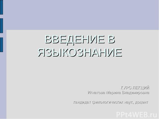 ВВЕДЕНИЕ В ЯЗЫКОЗНАНИЕ КУРС ЛЕКЦИЙ Игнатова Марина Владимировна кандидат филологических наук, доцент