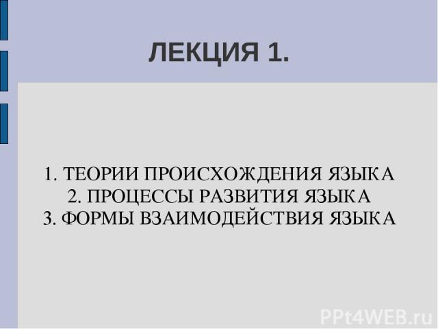 ЛЕКЦИЯ 1. 1. ТЕОРИИ ПРОИСХОЖДЕНИЯ ЯЗЫКА 2. ПРОЦЕССЫ РАЗВИТИЯ ЯЗЫКА 3. ФОРМЫ ВЗАИМОДЕЙСТВИЯ ЯЗЫКА
