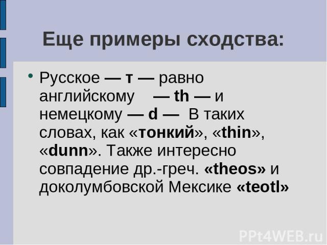 Еще примеры сходства: Русское — т — равно английскому — th — и немецкому — d — В таких словах, как «тонкий», «thin», «dunn». Также интересно совпадение др.-греч. «theos» и доколумбовской Мексике «teotl»