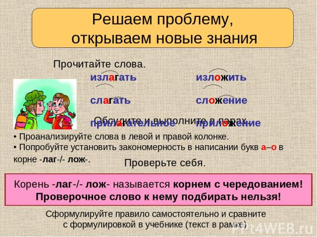 • Проанализируйте слова в левой и правой колонке. • Попробуйте установить закономерность в написании букв а–о в корне -лаг-/- лож-. Решаем проблему, открываем новые знания Прочитайте слова. Обсудите и выполните в парах. Сформулируйте правило самосто…