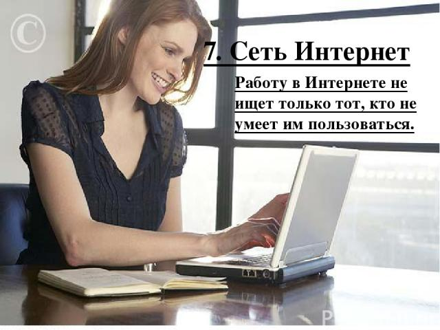 7. Сеть Интернет Работу в Интернете не ищет только тот, кто не умеет им пользоваться.