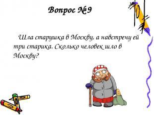 Вопрос № 9 Шла старушка в Москву, а навстречу ей три старика. Сколько человек шл