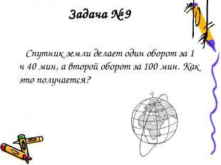 Задача № 9 Спутник земли делает один оборот за 1 ч 40 мин, а второй оборот за 10