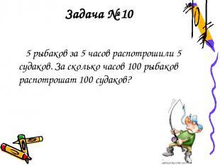 Задача № 10 5 рыбаков за 5 часов распотрошили 5 судаков. За сколько часов 100 ры