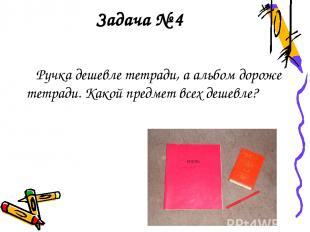 Задача № 4 Ручка дешевле тетради, а альбом дороже тетради. Какой предмет всех де
