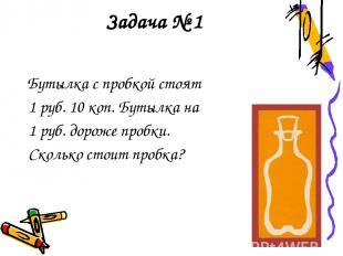 Задача № 1 Бутылка с пробкой стоят 1 руб. 10 коп. Бутылка на 1 руб. дороже пробк