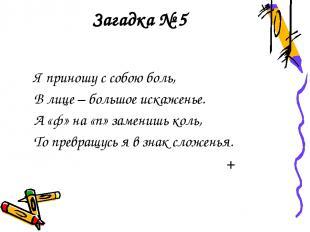 Загадка № 5 Я приношу с собою боль, В лице – большое искаженье. А «ф» на «п» зам