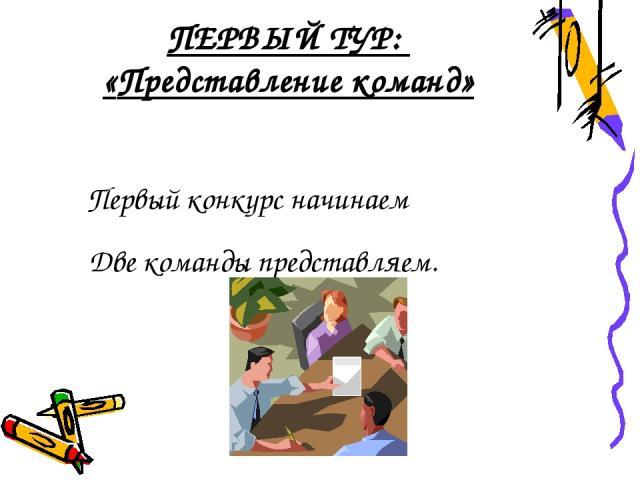 ПЕРВЫЙ ТУР: «Представление команд» Первый конкурс начинаем Две команды представляем.