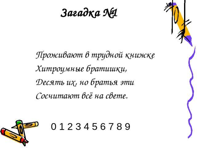 Загадка №1 Проживают в трудной книжке Хитроумные братишки, Десять их, но братья эти Сосчитают всё на свете. 0 1 2 3 4 5 6 7 8 9