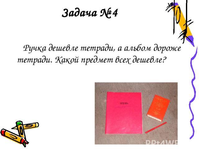 Задача № 4 Ручка дешевле тетради, а альбом дороже тетради. Какой предмет всех дешевле?