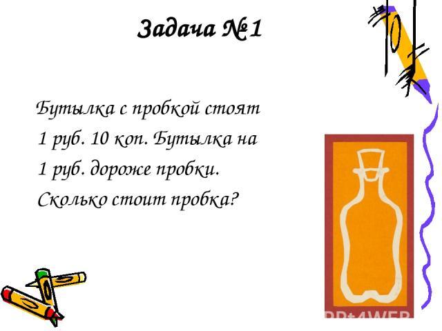 Задача № 1 Бутылка с пробкой стоят 1 руб. 10 коп. Бутылка на 1 руб. дороже пробки. Сколько стоит пробка?
