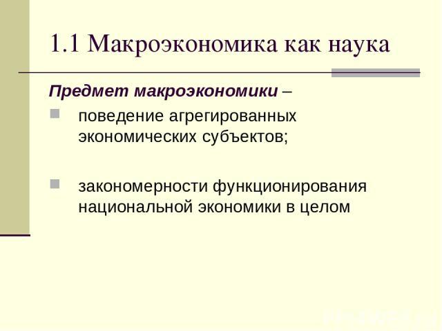 1.1 Макроэкономика как наука Предмет макроэкономики – поведение агрегированных экономических субъектов; закономерности функционирования национальной экономики в целом