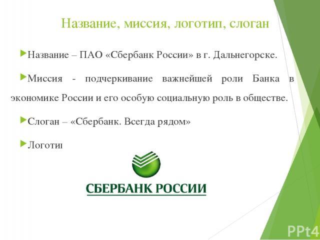 Название, миссия, логотип, слоган Название – ПАО «Сбербанк России» в г. Дальнегорске. Миссия - подчеркивание важнейшей роли Банка в экономике России и его особую социальную роль в обществе. Слоган – «Сбербанк. Всегда рядом» Логотип