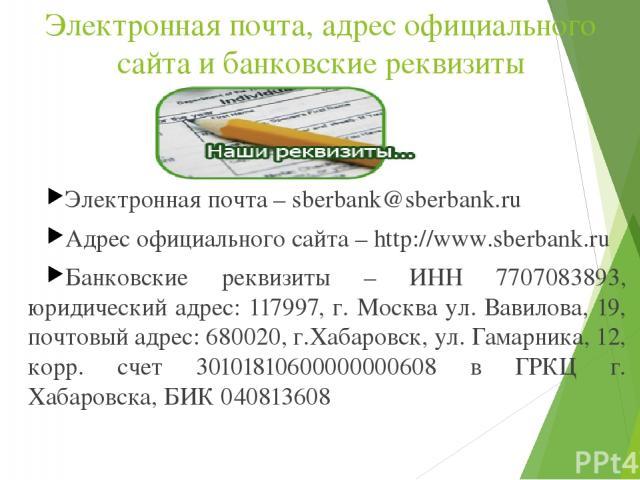 Электронная почта, адрес официального сайта и банковские реквизиты Электронная почта – sberbank@sberbank.ru Адрес официального сайта – http://www.sberbank.ru Банковские реквизиты – ИНН 7707083893, юридический адрес: 117997, г. Москва ул. Вавилова, 1…