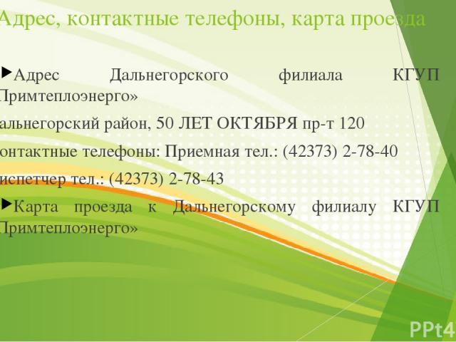 Адрес, контактные телефоны, карта проезда Адрес Дальнегорского филиала КГУП «Примтеплоэнерго» Дальнегорский район, 50 ЛЕТ ОКТЯБРЯ пр-т 120 Контактные телефоны: Приемная тел.: (42373) 2-78-40  Диспетчер тел.: (42373) 2-78-43  Карта проезда к Дальн…