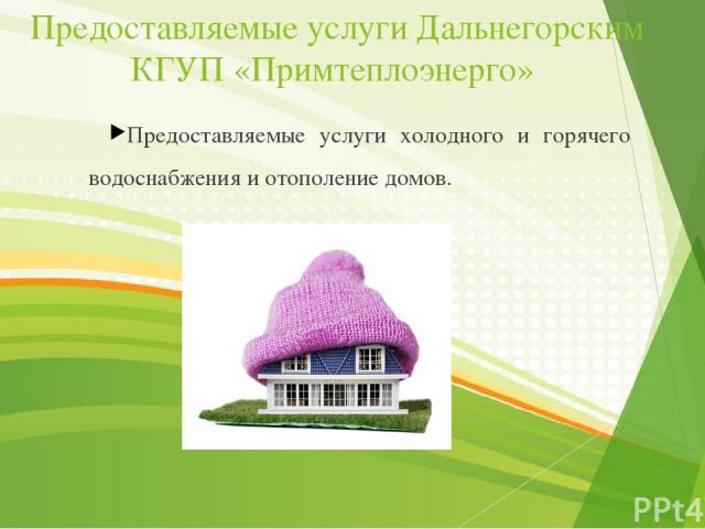 Предоставляемые услуги Дальнегорским КГУП «Примтеплоэнерго» Предоставляемые услуги холодного и горячего водоснабжения и отополение домов.