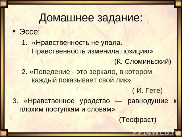 Домашнее задание: Эссе: «Нравственность не упала. Нравственность изменила позицию» (К. Сломиньский) 2. «Поведение - это зеркало, в котором каждый показывает свой лик» ( И. Гете) 3. «Нравственное уродство — равнодушие к плохим поступкам и словам» (Те…
