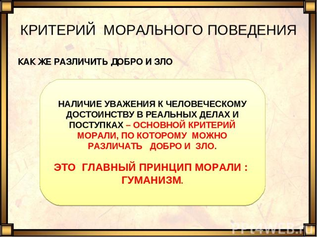 КРИТЕРИЙ МОРАЛЬНОГО ПОВЕДЕНИЯ КАК ЖЕ РАЗЛИЧИТЬ ДОБРО И ЗЛО НАЛИЧИЕ УВАЖЕНИЯ К ЧЕЛОВЕЧЕСКОМУ ДОСТОИНСТВУ В РЕАЛЬНЫХ ДЕЛАХ И ПОСТУПКАХ – ОСНОВНОЙ КРИТЕРИЙ МОРАЛИ, ПО КОТОРОМУ МОЖНО РАЗЛИЧАТЬ ДОБРО И ЗЛО. ЭТО ГЛАВНЫЙ ПРИНЦИП МОРАЛИ : ГУМАНИЗМ.