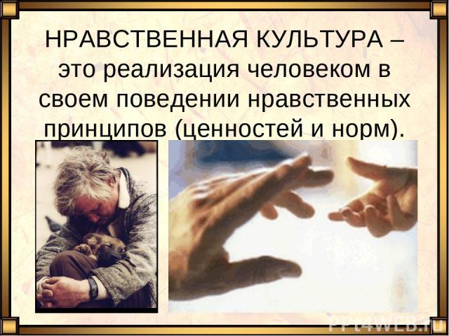 НРАВСТВЕННАЯ КУЛЬТУРА – это реализация человеком в своем поведении нравственных принципов (ценностей и норм).