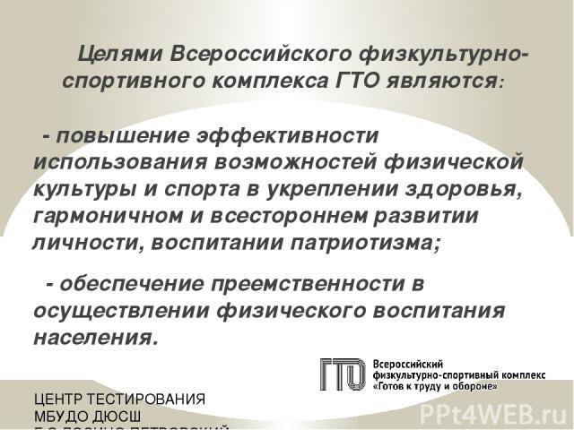Целями Всероссийского физкультурно-спортивного комплекса ГТО являются: - повышение эффективности использования возможностей физической культуры и спорта в укреплении здоровья, гармоничном и всестороннем развитии личности, воспитании патриотизма; - о…