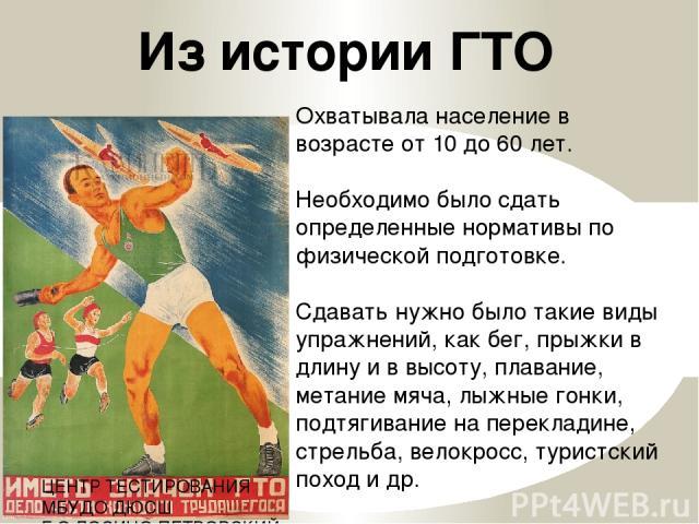 Охватывала население в возрасте от 10 до 60 лет. Необходимо было сдать определенные нормативы по физической подготовке. Сдавать нужно было такие виды упражнений, как бег, прыжки в длину и в высоту, плавание, метание мяча, лыжные гонки, подтягивание …