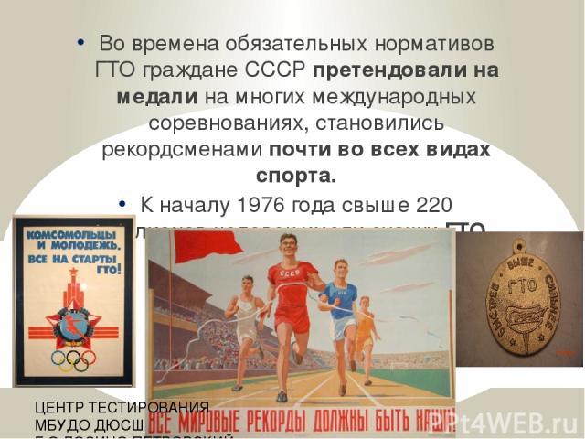 Во времена обязательных нормативов ГТО граждане СССР претендовали на медали на многих международных соревнованиях, становились рекордсменами почти во всех видах спорта. К началу 1976 года свыше 220 миллионов человек имели значки ГТО. ЦЕНТР ТЕСТИРОВА…