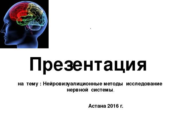 . Презентация на тему : Нейровизуалиционные методы исследование нервной системы. Астана 2016 г.