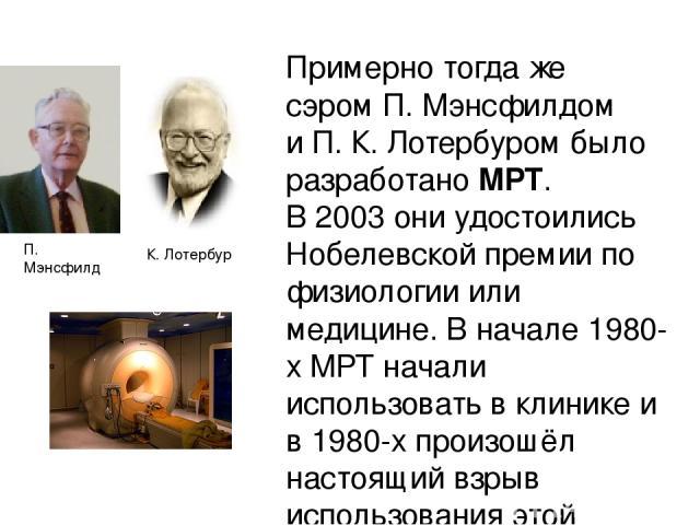 Примерно тогда же сэромП. Мэнсфилдом иП. К. Лотербуромбыло разработаноМРТ. В2003они удостоились Нобелевской премии по физиологии или медицине. В начале1980-х МРТ начали использовать в клинике и в 1980-х произошёл настоящий взрыв использования…