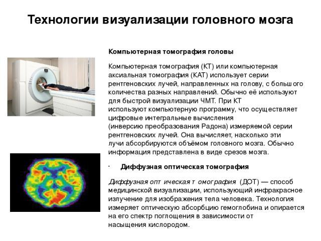 Технологии визуализации головного мозга Компьютерная томография головы Компьютерная томография (КТ) или компьютерная аксиальная томография (КАТ) использует серии рентгеновских лучей, направленных на голову, с большого количества разных направлений. …