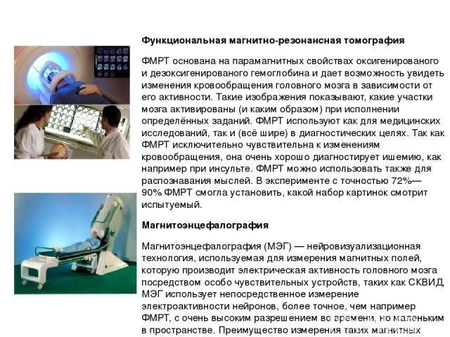 Функциональная магнитно-резонансная томография ФМРТ основана напарамагнитныхсвойствах оксигенированого и дезоксигенированого гемоглобина и дает возможность увидеть изменения кровообращения головного мозга в зависимости от его активности. Такие изо…