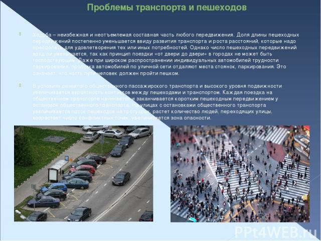Проблемы транспорта и пешеходов Ходьба – неизбежная и неотъемлемая составная часть любого передвижения. Доля длины пешеходных передвижений постепенно уменьшается ввиду развития транспорта и роста расстояний, которые надо преодолеть для удовлетворени…