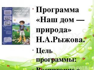Программа «Наш дом — природа» Н.А.Рыжова. Цель программы: Воспитание с первых ле