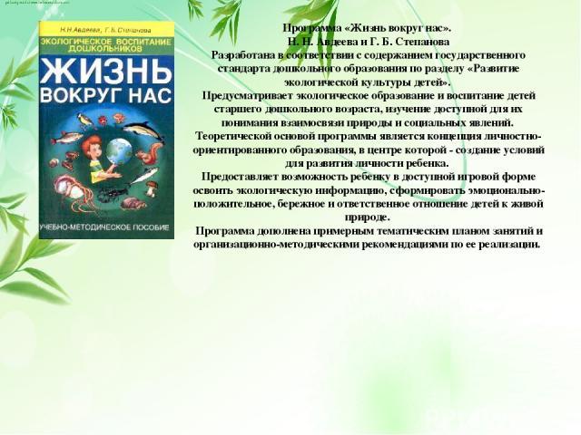 Программа «Жизнь вокруг нас». Н. Н. Авдеева и Г. Б. Степанова Разработана в соответствии с содержанием государственного стандарта дошкольного образования по разделу «Развитие экологической культуры детей». Предусматривает экологическое образование и…