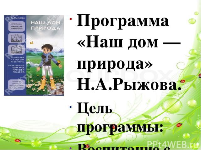 Программа «Наш дом — природа» Н.А.Рыжова. Цель программы: Воспитание с первых лет жизни гуманной, социально активной, творческой личности, способной понимать и любить окружающий мир, природу и бережно относиться к ним. Особое внимание уделяется форм…