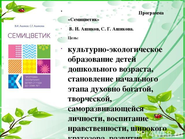 Программа «Семицветик» В. И. Ашиков, С. Г. Ашикова. Цель: культурно-экологическое образование детей дошкольного возраста, становление начального этапа духовно богатой, творческой, саморазвивающейся личности, воспитание нравственности, широкого круго…