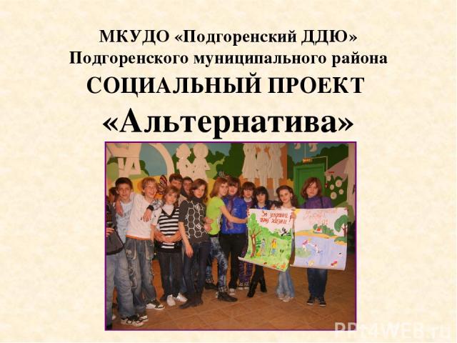 СОЦИАЛЬНЫЙ ПРОЕКТ «Альтернатива» МКУДО «Подгоренский ДДЮ» Подгоренского муниципального района