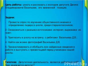 Цель работы: узнать и рассказать о молодом депутате Денисе Владимировиче Василье