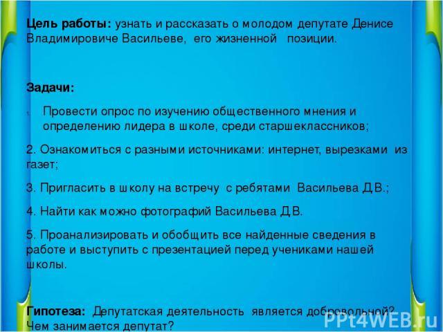 Цель работы: узнать и рассказать о молодом депутате Денисе Владимировиче Васильеве, его жизненной позиции. Задачи: Провести опрос по изучению общественного мнения и определению лидера в школе, среди старшеклассников; 2. Ознакомиться с разными источн…