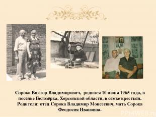 Сорока Виктор Владимирович, родился 10 июня 1965 года, в посёлке Белозёрка, Хер