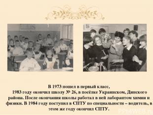 В 1973 пошел в первый класс, 1983 году окончил школу № 26, в посёлке Украинском,