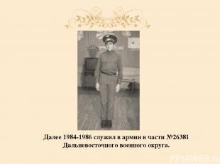 Далее 1984-1986 служил в армии в части №26381 Дальневосточного военного округа.