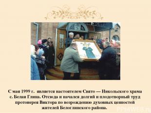 С мая 1999 г. являетсянастоятелем Свято — Никольского храма с. Белая Глина. Отс