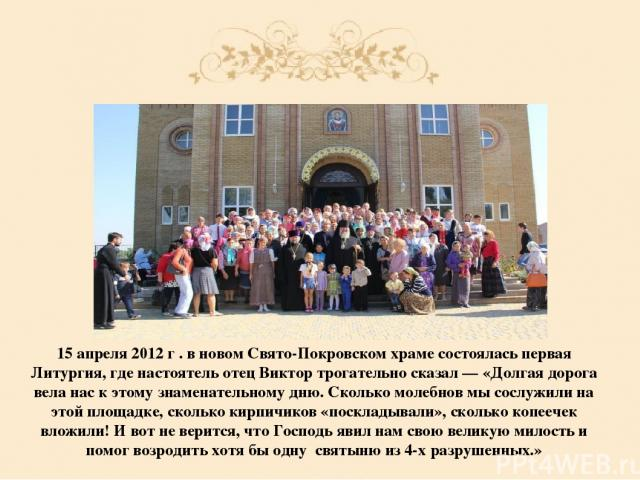 15 апреля 2012 г . в новом Свято-Покровском храме состоялась первая Литургия, где настоятель отец Виктор трогательно сказал — «Долгая дорога вела нас к этому знаменательному дню. Сколько молебнов мы сослужили на этой площадке, сколько кирпичиков «по…