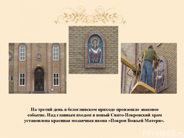 На третий день в белоглинском приходе произошло знаковое событие. Над главным входом в новый Свято-Покровский храм установлена красивая мозаичная икона «Покров Божьей Матери».