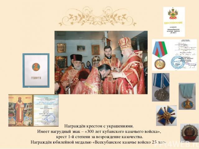 Награждён крестом с украшениями. Имеет нагрудный знак – «300 лет кубанского казачьего войска», крест 1-й степени за возрождение казачества. Награждён юбилейной медалью «Всекубанское казачье войско 25 лет»