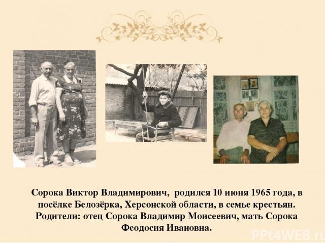 Сорока Виктор Владимирович, родился 10 июня 1965 года, в посёлке Белозёрка, Херсонской области, в семье крестьян. Родители: отец Сорока Владимир Моисеевич, мать Сорока Феодосия Ивановна.