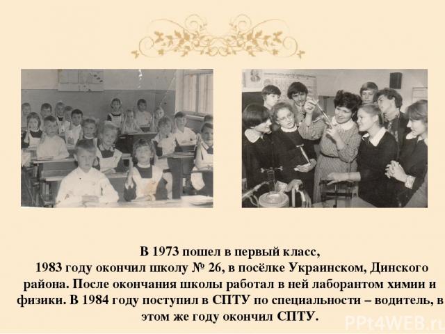 В 1973 пошел в первый класс, 1983 году окончил школу № 26, в посёлке Украинском, Динского района. После окончания школы работал в ней лаборантом химии и физики. В 1984 году поступил в СПТУ по специальности – водитель, в этом же году окончил СПТУ.