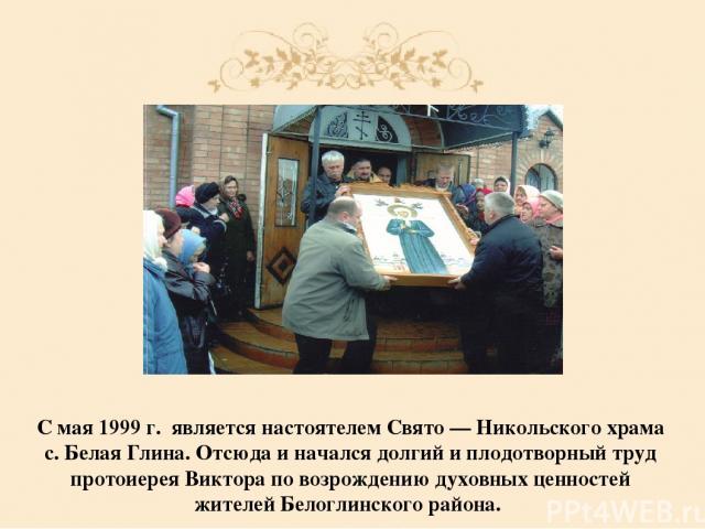 С мая 1999 г. являетсянастоятелем Свято — Никольского храма с. Белая Глина. Отсюда и начался долгий и плодотворный труд протоиерея Виктора по возрождению духовных ценностей жителей Белоглинского района.